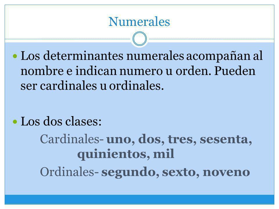 Numerales Los determinantes numerales acompañan al nombre e indican numero u orden. Pueden ser cardinales u ordinales. Los dos clases: Cardinales- uno
