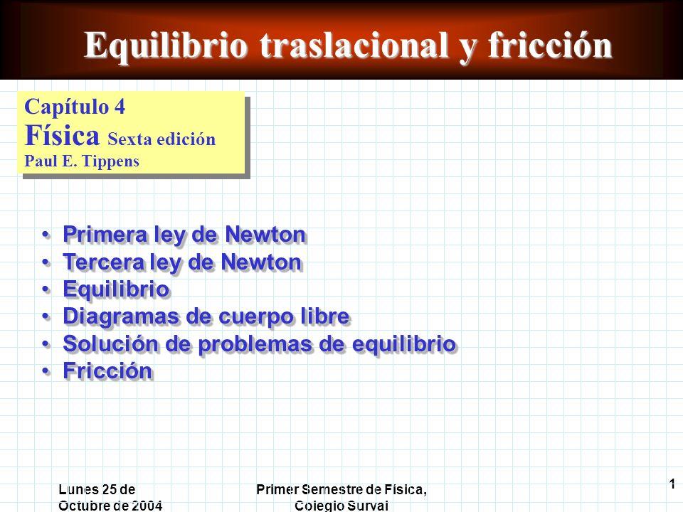 1 Lunes 25 de Octubre de 2004 Primer Semestre de Física, Colegio Surval Equilibrio traslacional y fricción Capítulo 4 Física Sexta edición Paul E.