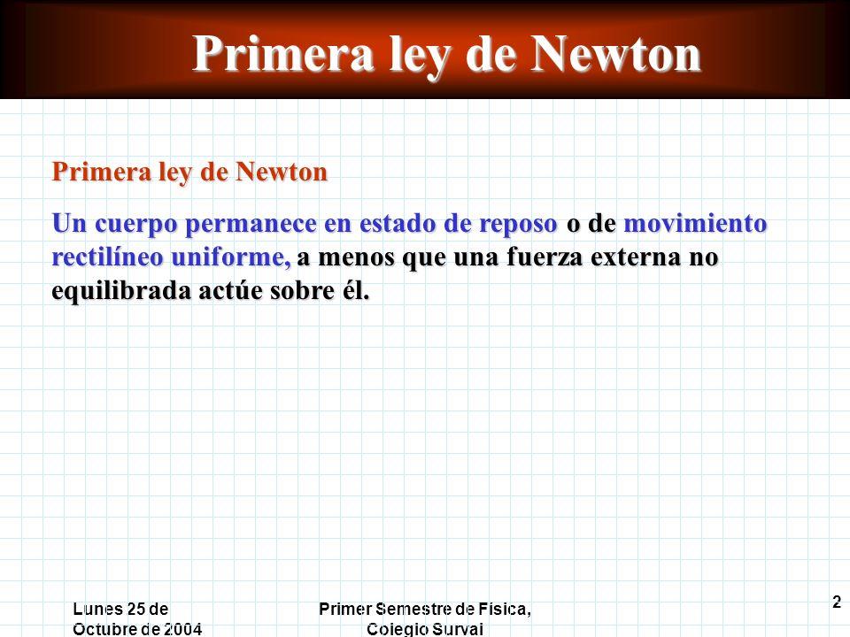 2 Lunes 25 de Octubre de 2004 Primer Semestre de Física, Colegio Surval Primera ley de Newton Un cuerpo permanece en estado de reposo o de movimiento rectilíneo uniforme, a menos que una fuerza externa no equilibrada actúe sobre él.