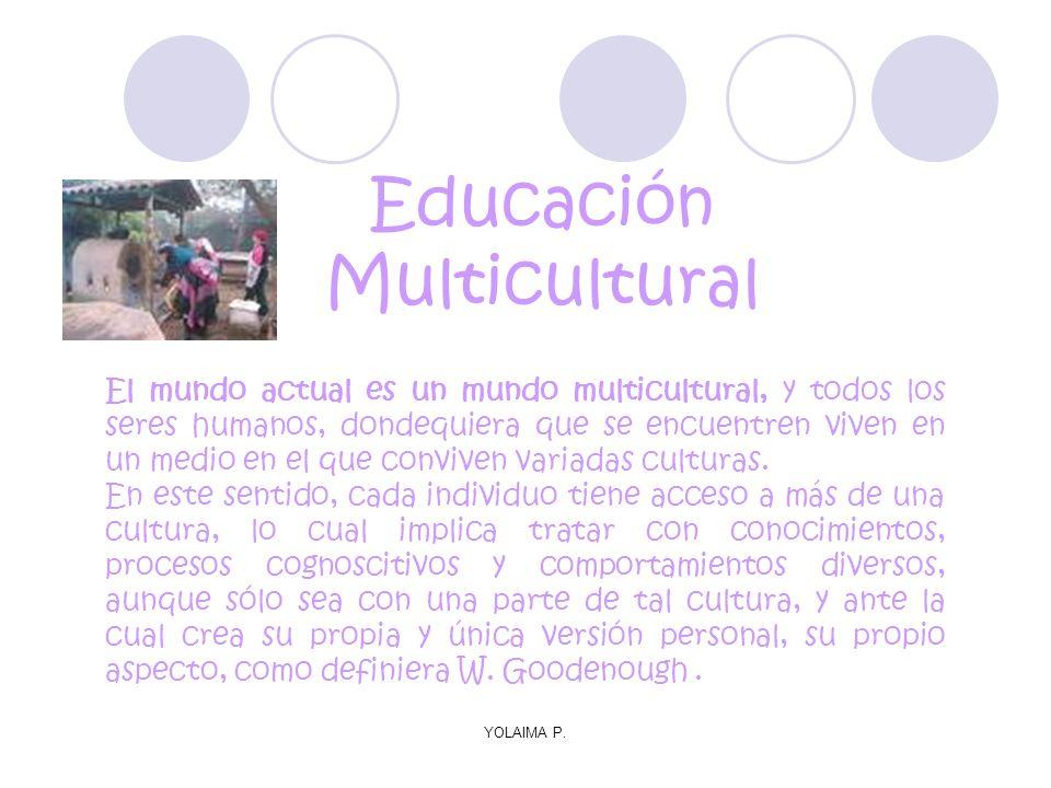 YOLAIMA P. Educación Multicultural El mundo actual es un mundo multicultural, y todos los seres humanos, dondequiera que se encuentren viven en un med