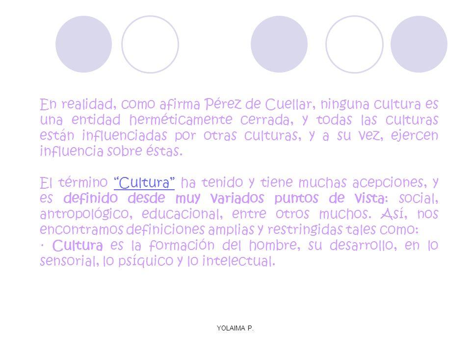 YOLAIMA P. En realidad, como afirma Pérez de Cuellar, ninguna cultura es una entidad herméticamente cerrada, y todas las culturas están influenciadas