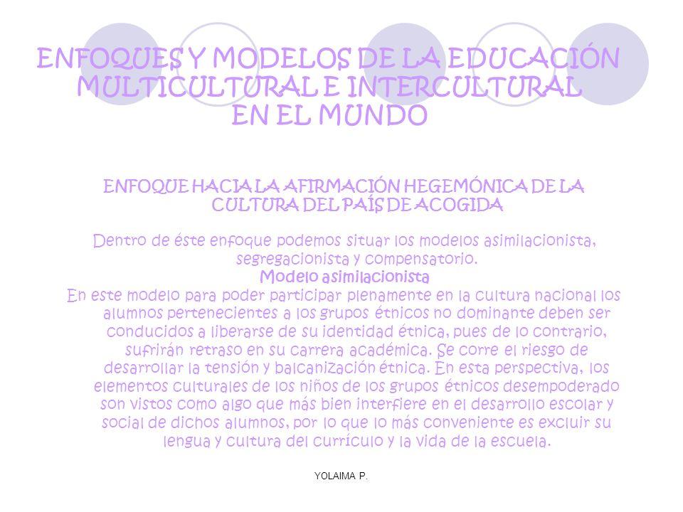 YOLAIMA P. ENFOQUE HACIA LA AFIRMACIÓN HEGEMÓNICA DE LA CULTURA DEL PAÍS DE ACOGIDA Dentro de éste enfoque podemos situar los modelos asimilacionista,