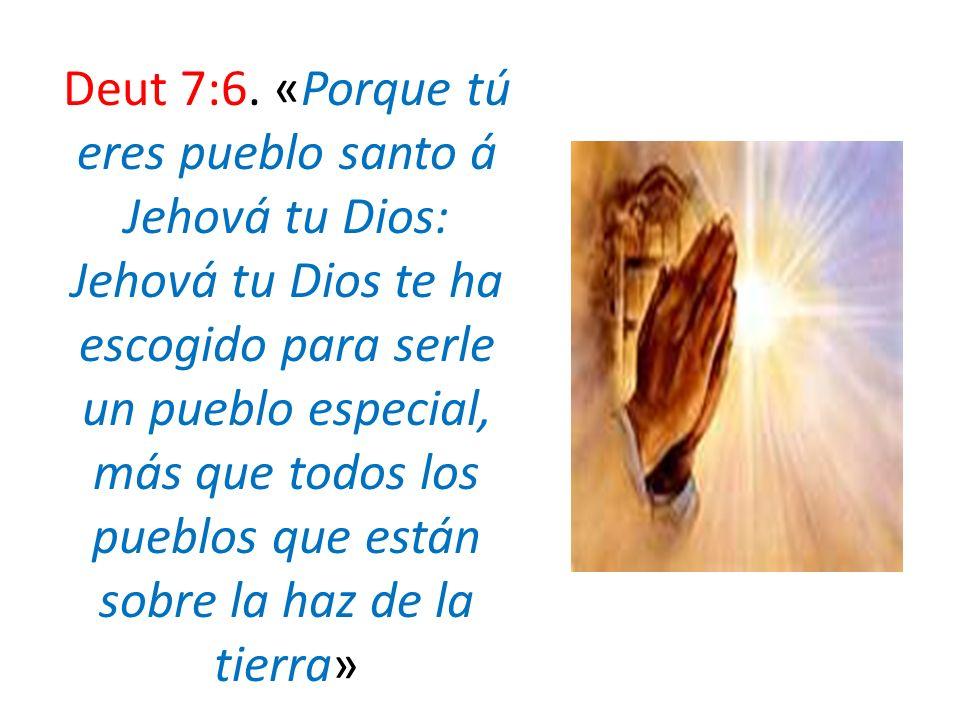 Deut 7:6. «Porque tú eres pueblo santo á Jehová tu Dios: Jehová tu Dios te ha escogido para serle un pueblo especial, más que todos los pueblos que es