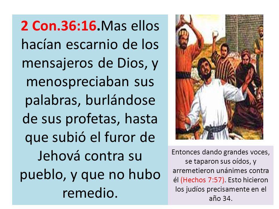 2 Con.36:16.Mas ellos hacían escarnio de los mensajeros de Dios, y menospreciaban sus palabras, burlándose de sus profetas, hasta que subió el furor d