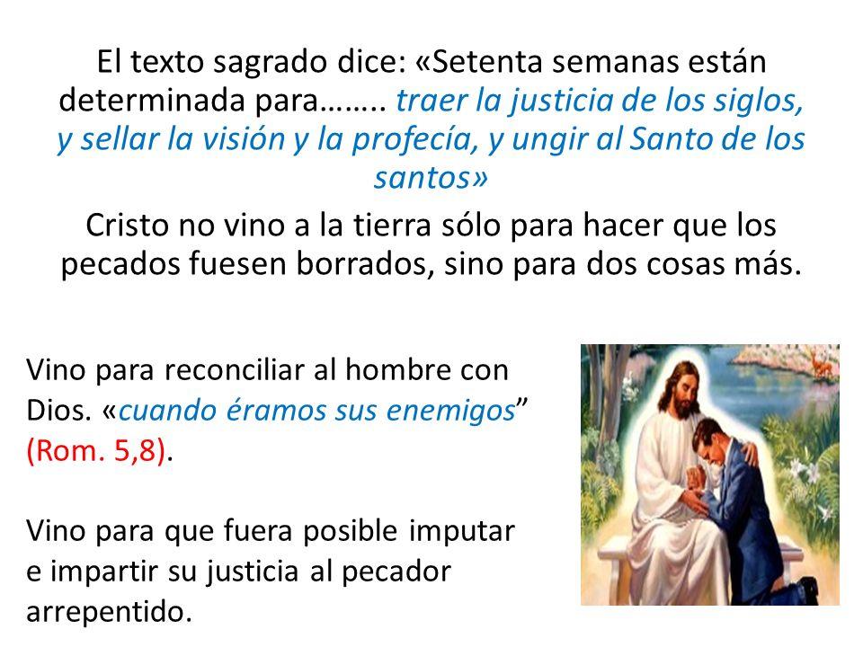 El texto sagrado dice: «Setenta semanas están determinada para…….. traer la justicia de los siglos, y sellar la visión y la profecía, y ungir al Santo
