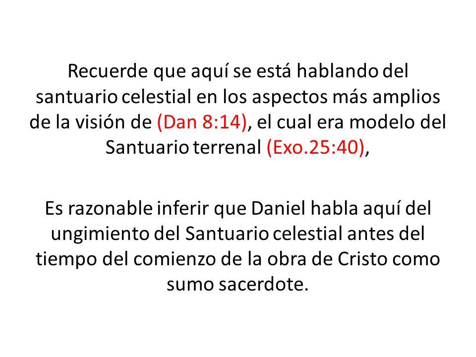 Recuerde que aquí se está hablando del santuario celestial en los aspectos más amplios de la visión de (Dan 8:14), el cual era modelo del Santuario te