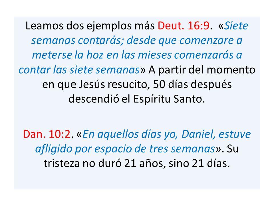 Leamos dos ejemplos más Deut. 16:9. «Siete semanas contarás; desde que comenzare a meterse la hoz en las mieses comenzarás a contar las siete semanas»