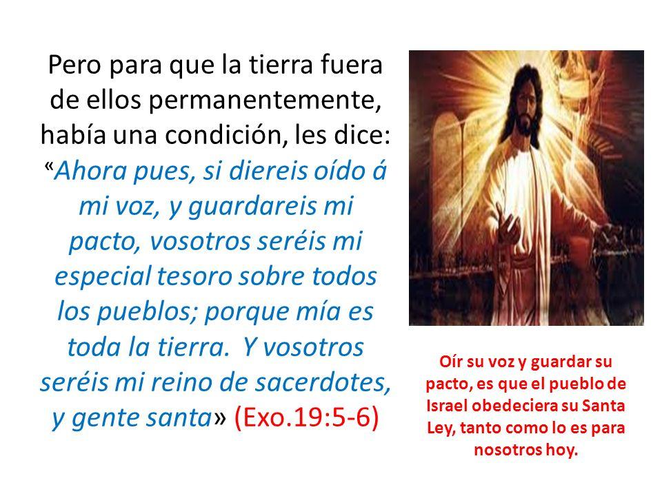 Pero para que la tierra fuera de ellos permanentemente, había una condición, les dice: « Ahora pues, si diereis oído á mi voz, y guardareis mi pacto,
