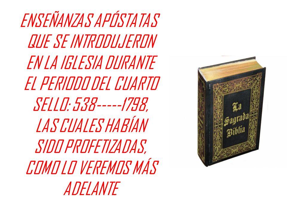 ENSEÑANZAS APÓSTATAS QUE SE INTRODUJERON EN LA IGLESIA DURANTE EL PERIODO DEL CUARTO SELLO: 538-----1798, LAS CUALES HABÍAN SIDO PROFETIZADAS, COMO LO