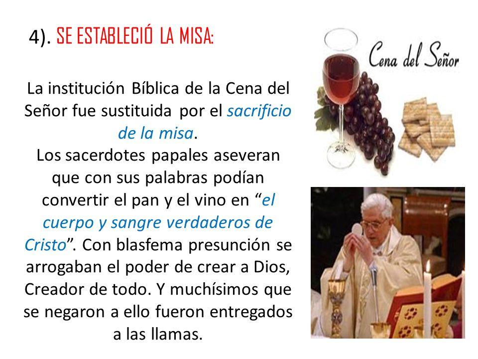 4). SE ESTABLECIÓ LA MISA: La institución Bíblica de la Cena del Señor fue sustituida por el sacrificio de la misa. Los sacerdotes papales aseveran qu