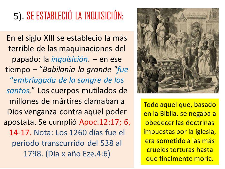 5). SE ESTABLECIÓ LA INQUISICIÓN: En el siglo XIII se estableció la más terrible de las maquinaciones del papado: la inquisición. – en ese tiempo – Ba