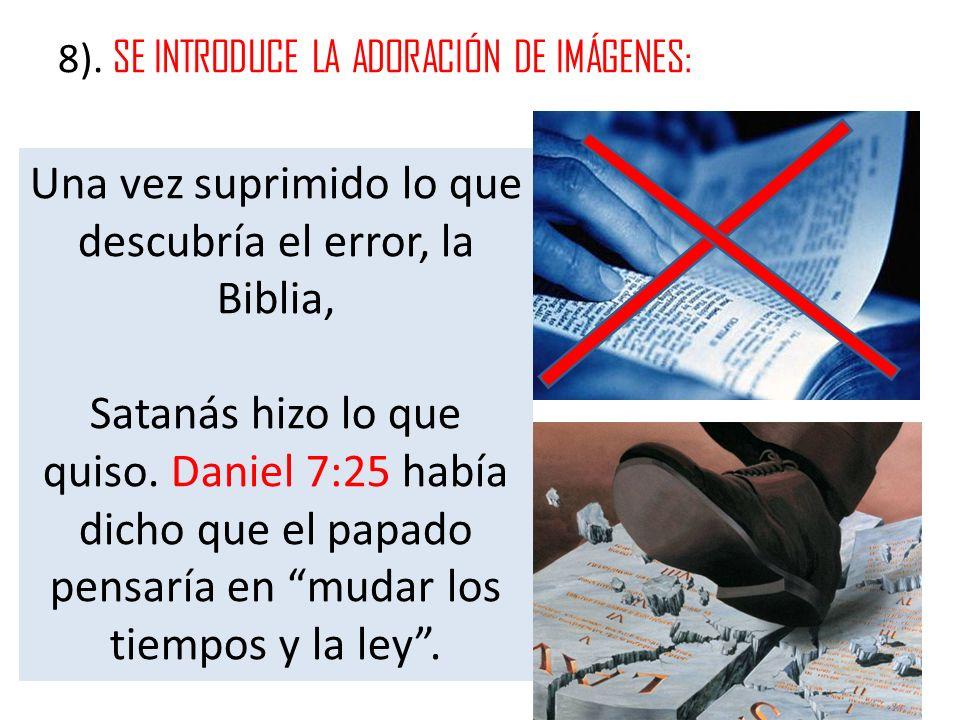8). SE INTRODUCE LA ADORACIÓN DE IMÁGENES: Una vez suprimido lo que descubría el error, la Biblia, Satanás hizo lo que quiso. Daniel 7:25 había dicho