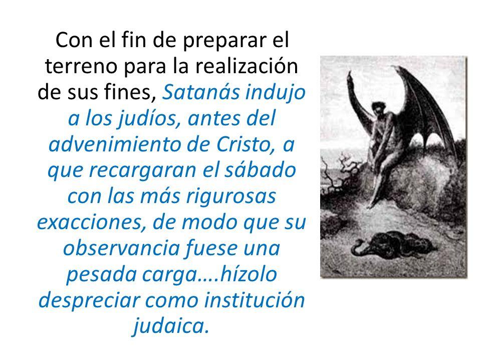 Con el fin de preparar el terreno para la realización de sus fines, Satanás indujo a los judíos, antes del advenimiento de Cristo, a que recargaran el