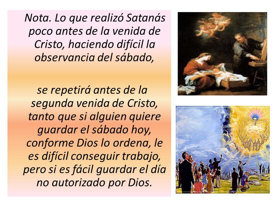 Nota. Lo que realizó Satanás poco antes de la venida de Cristo, haciendo difícil la observancia del sábado, se repetirá antes de la segunda venida de