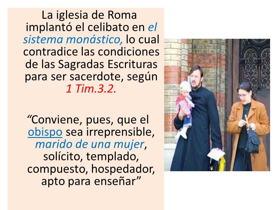 La iglesia de Roma implantó el celibato en el sistema monástico, lo cual contradice las condiciones de las Sagradas Escrituras para ser sacerdote, seg