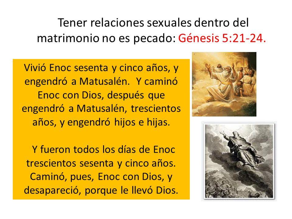 Tener relaciones sexuales dentro del matrimonio no es pecado: Génesis 5:21-24. Vivió Enoc sesenta y cinco años, y engendró a Matusalén. Y caminó Enoc