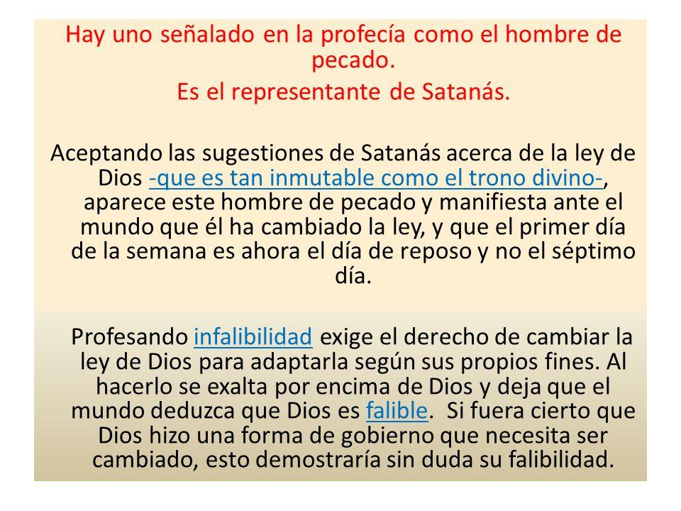 Hay uno señalado en la profecía como el hombre de pecado. Es el representante de Satanás. Aceptando las sugestiones de Satanás acerca de la ley de Dio