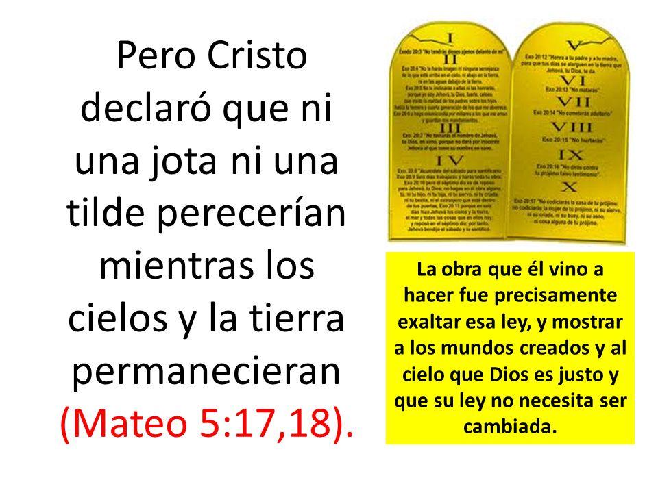 Pero Cristo declaró que ni una jota ni una tilde perecerían mientras los cielos y la tierra permanecieran (Mateo 5:17,18). La obra que él vino a hacer