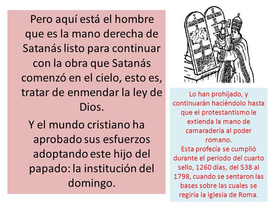 Pero aquí está el hombre que es la mano derecha de Satanás listo para continuar con la obra que Satanás comenzó en el cielo, esto es, tratar de enmend