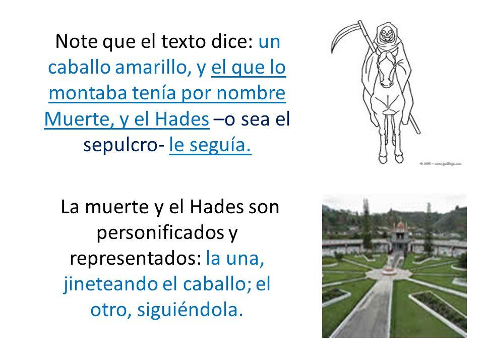 Note que el texto dice: un caballo amarillo, y el que lo montaba tenía por nombre Muerte, y el Hades –o sea el sepulcro- le seguía. La muerte y el Had