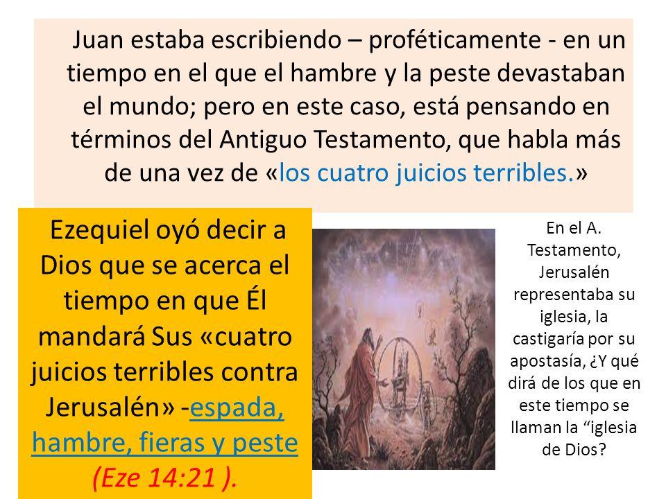 Juan estaba escribiendo – proféticamente - en un tiempo en el que el hambre y la peste devastaban el mundo; pero en este caso, está pensando en términ