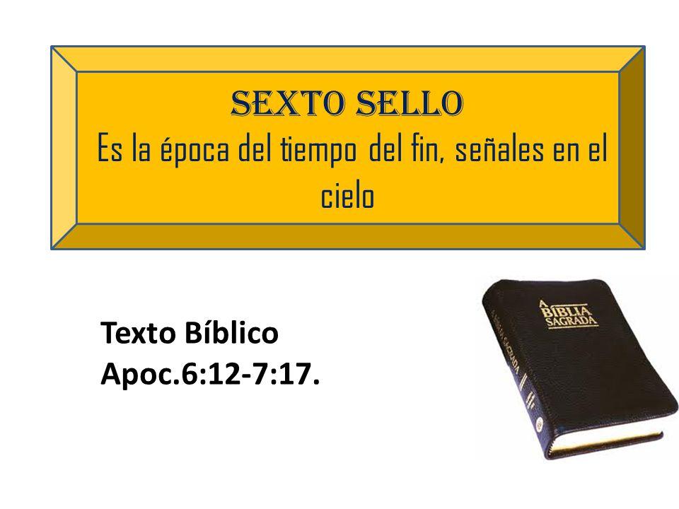 sexto sello Es la época del tiempo del fin, señales en el cielo Texto Bíblico Apoc.6:12-7:17.