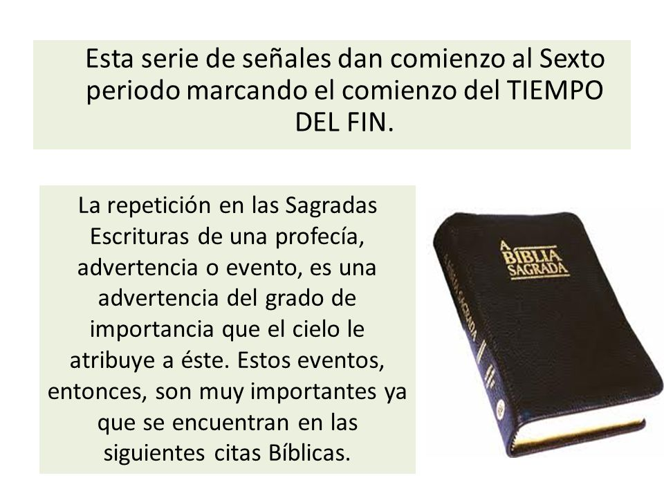 Esta serie de señales dan comienzo al Sexto periodo marcando el comienzo del TIEMPO DEL FIN. La repetición en las Sagradas Escrituras de una profecía,