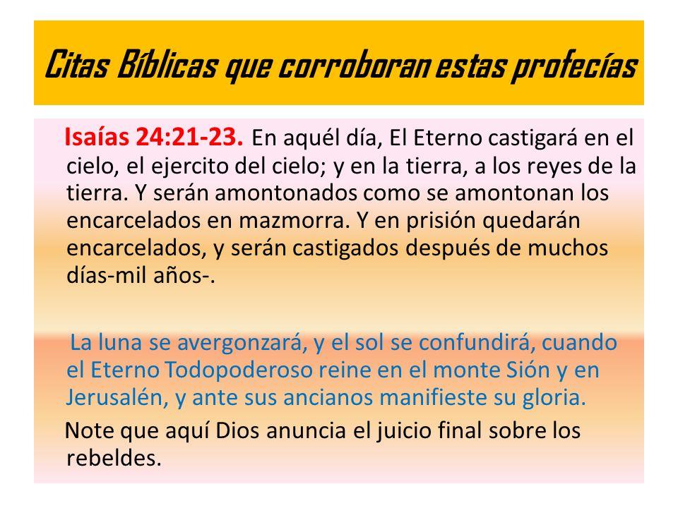 Citas Bíblicas que corroboran estas profecías Isaías 24:21-23. En aquél día, El Eterno castigará en el cielo, el ejercito del cielo; y en la tierra, a