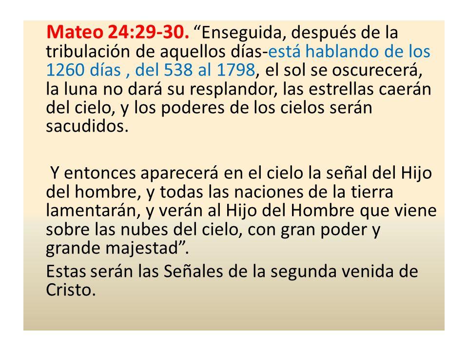 Mateo 24:29-30. Enseguida, después de la tribulación de aquellos días-está hablando de los 1260 días, del 538 al 1798, el sol se oscurecerá, la luna n