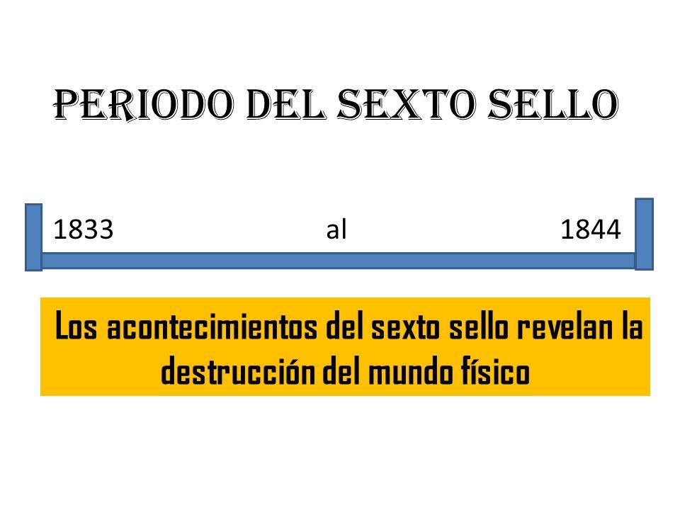 Periodo del sexto sello 1833 al 1844 Los acontecimientos del sexto sello revelan la destrucción del mundo físico