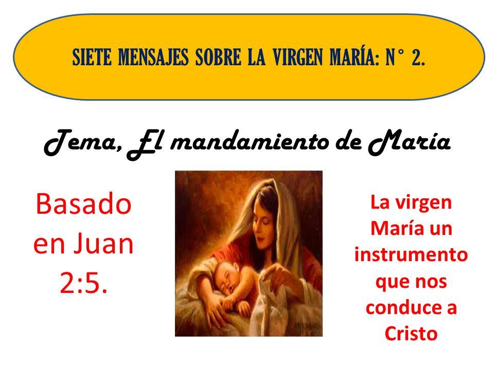 Tema, El mandamiento de María Basado en Juan 2:5. SIETE MENSAJES SOBRE LA VIRGEN MARÍA: N ° 2. La virgen María un instrumento que nos conduce a Cristo