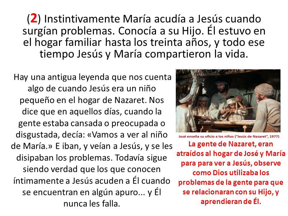 ( 2 ) Instintivamente María acudía a Jesús cuando surgían problemas. Conocía a su Hijo. Él estuvo en el hogar familiar hasta los treinta años, y todo