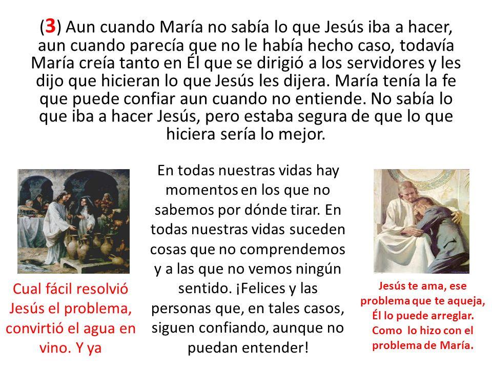 ( 3 ) Aun cuando María no sabía lo que Jesús iba a hacer, aun cuando parecía que no le había hecho caso, todavía María creía tanto en Él que se dirigi