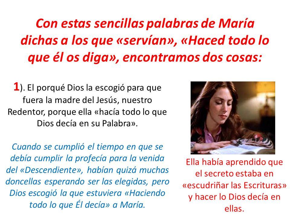 Con estas sencillas palabras de María dichas a los que «servían», «Haced todo lo que él os diga», encontramos dos cosas: 1 ). El porqué Dios la escogi