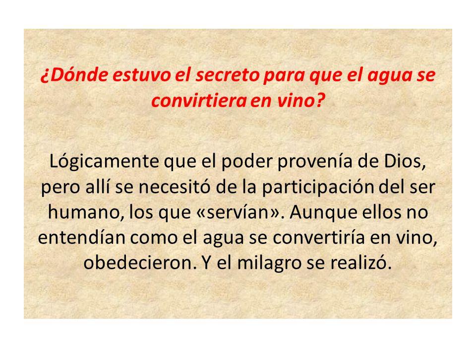¿Dónde estuvo el secreto para que el agua se convirtiera en vino? Lógicamente que el poder provenía de Dios, pero allí se necesitó de la participación