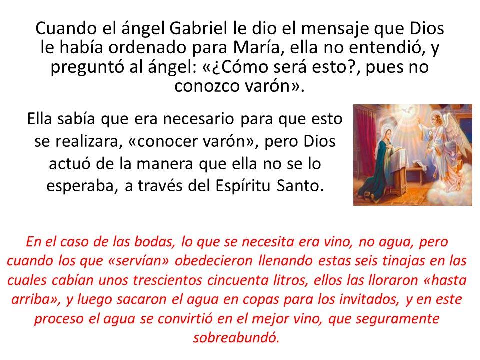 Cuando el ángel Gabriel le dio el mensaje que Dios le había ordenado para María, ella no entendió, y preguntó al ángel: «¿Cómo será esto?, pues no con