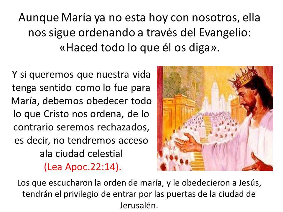 Aunque María ya no esta hoy con nosotros, ella nos sigue ordenando a través del Evangelio: «Haced todo lo que él os diga». Y si queremos que nuestra v