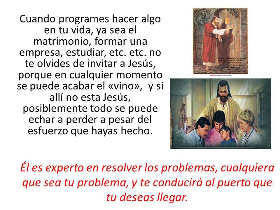 Cuando programes hacer algo en tu vida, ya sea el matrimonio, formar una empresa, estudiar, etc. etc. no te olvides de invitar a Jesús, porque en cual