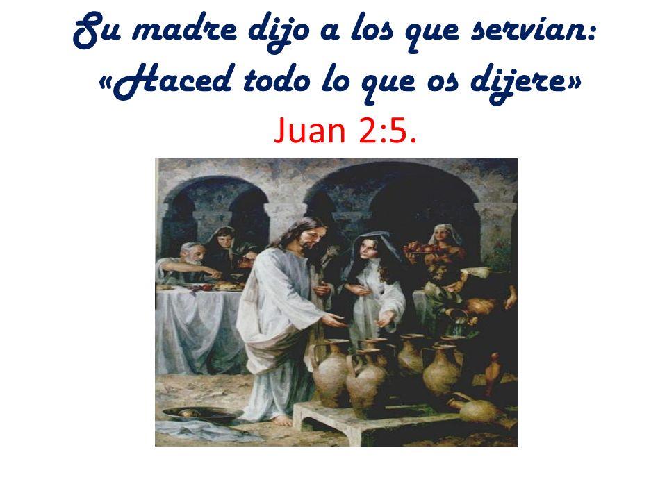 Su madre dijo a los que servían: «Haced todo lo que os dijere» Juan 2:5.