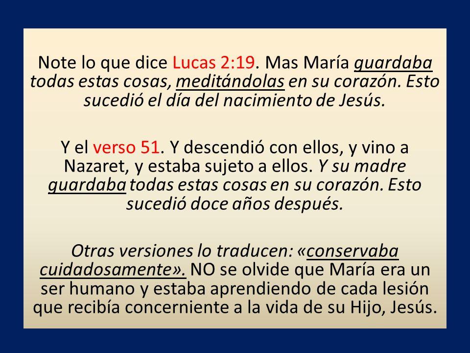 Note lo que dice Lucas 2:19. Mas María guardaba todas estas cosas, meditándolas en su corazón. Esto sucedió el día del nacimiento de Jesús. Y el verso