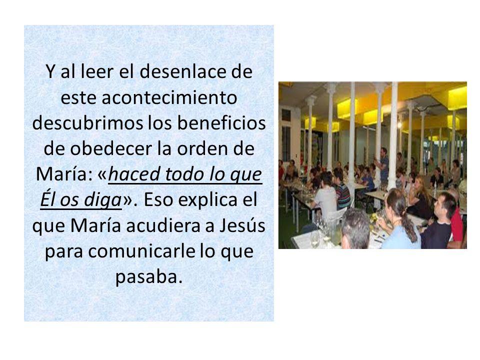 Y al leer el desenlace de este acontecimiento descubrimos los beneficios de obedecer la orden de María: «haced todo lo que Él os diga». Eso explica el