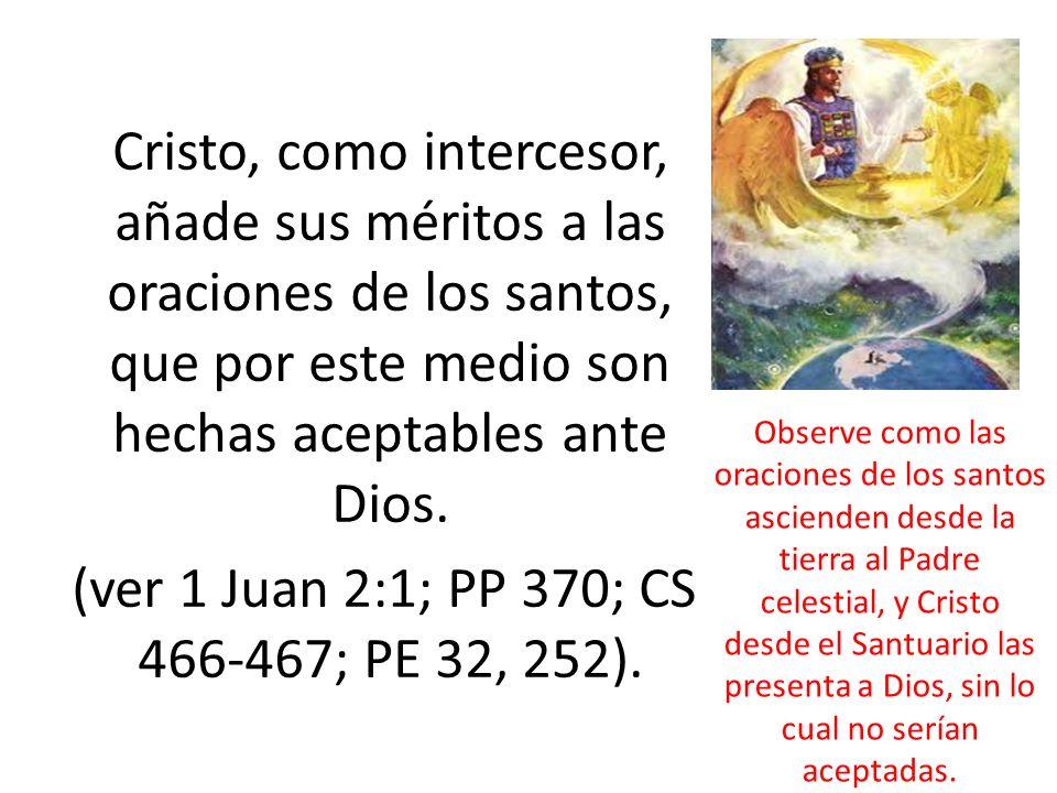 Cristo, como intercesor, añade sus méritos a las oraciones de los santos, que por este medio son hechas aceptables ante Dios. (ver 1 Juan 2:1; PP 370;