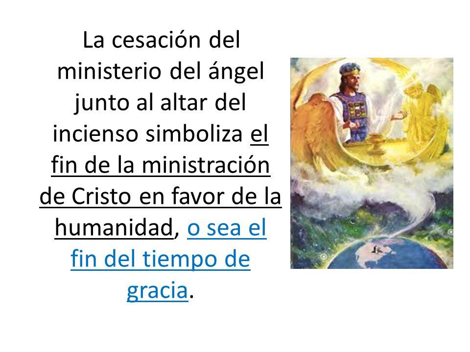 La cesación del ministerio del ángel junto al altar del incienso simboliza el fin de la ministración de Cristo en favor de la humanidad, o sea el fin
