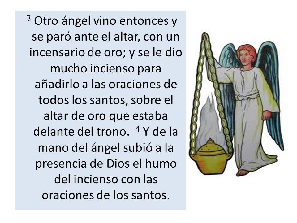 3 Otro ángel vino entonces y se paró ante el altar, con un incensario de oro; y se le dio mucho incienso para añadirlo a las oraciones de todos los sa