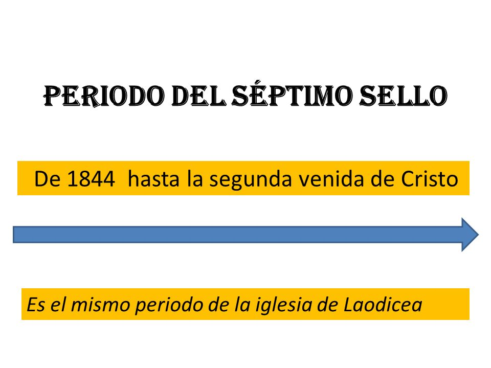 Periodo del séptimo sello De 1844 hasta la segunda venida de Cristo Es el mismo periodo de la iglesia de Laodicea