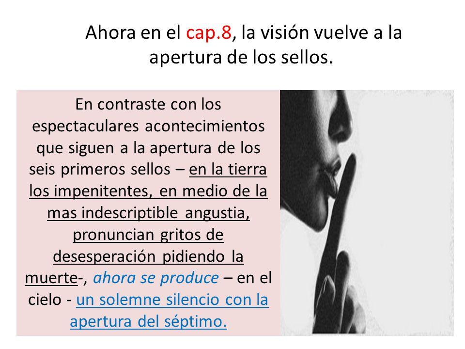 Ahora en el cap.8, la visión vuelve a la apertura de los sellos. En contraste con los espectaculares acontecimientos que siguen a la apertura de los s