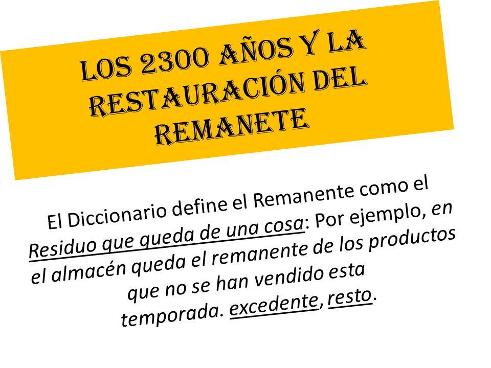 LOS 2300 AÑOS Y LA RESTAURACIÓN DEL REMANETE El Diccionario define el Remanente como el Residuo que queda de una cosa: Por ejemplo, en el almacén qued