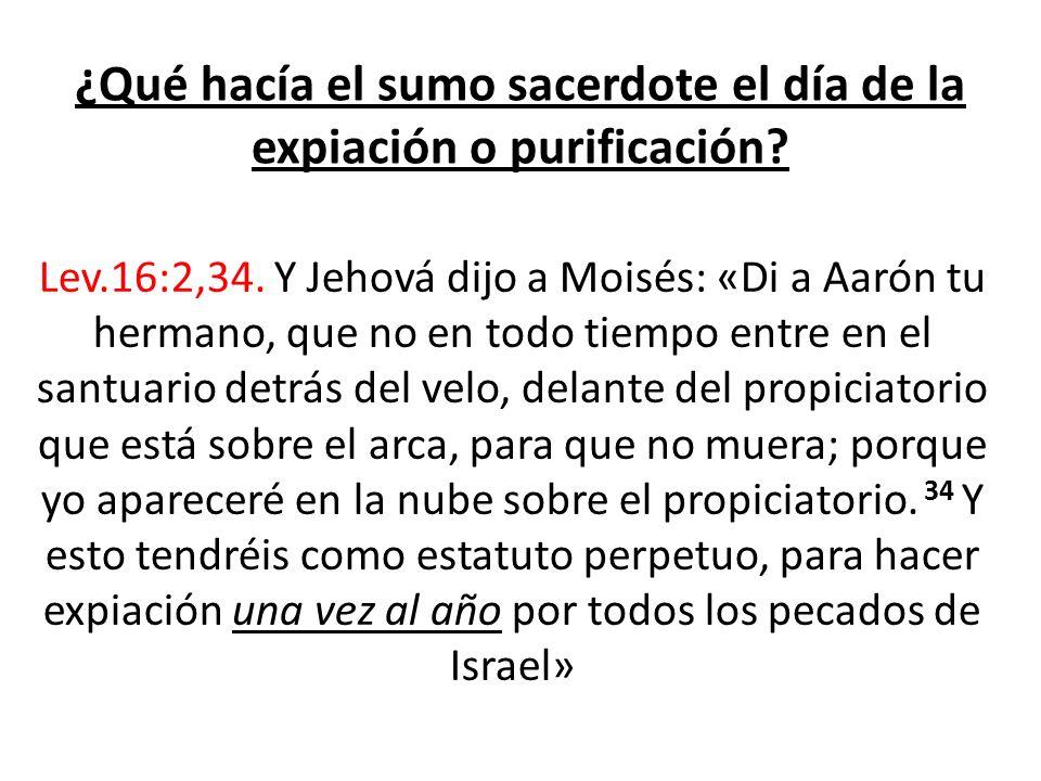 ¿Qué hacía el sumo sacerdote el día de la expiación o purificación? Lev.16:2,34. Y Jehová dijo a Moisés: «Di a Aarón tu hermano, que no en todo tiempo