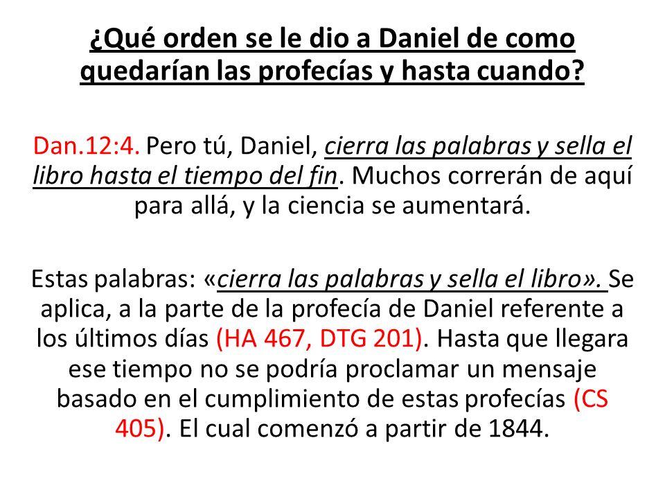 ¿Qué orden se le dio a Daniel de como quedarían las profecías y hasta cuando? Dan.12:4. Pero tú, Daniel, cierra las palabras y sella el libro hasta el