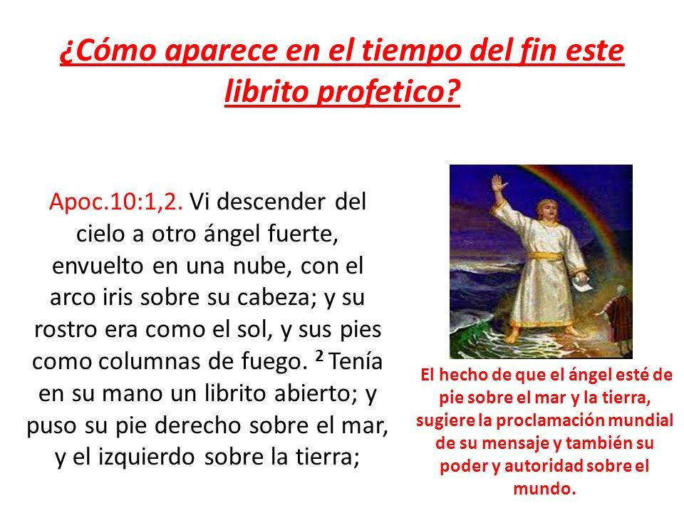 ¿Cómo aparece en el tiempo del fin este librito profetico? Apoc.10:1,2. Vi descender del cielo a otro ángel fuerte, envuelto en una nube, con el arco